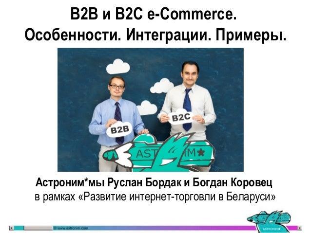 B2B и B2C e-Commerce. Особенности. Интеграции. Примеры. Астроним*мы Руслан Бордак и Богдан Коровец в рамках «Развитие инте...