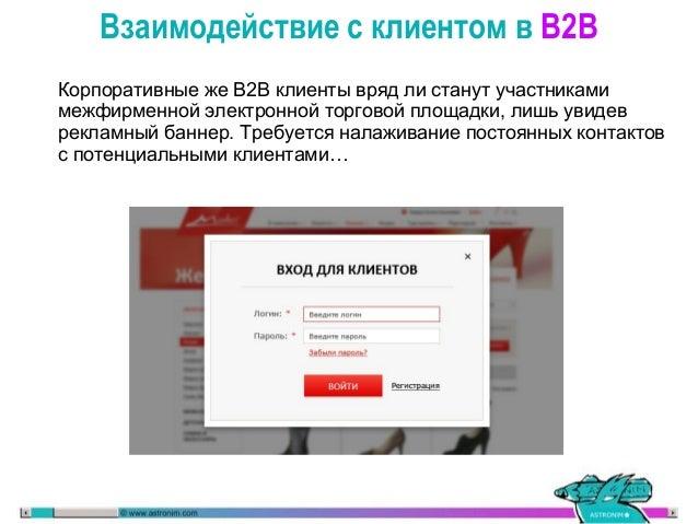 Взаимодействие с клиентом в B2B Торговая площадка В2В работает, как правило, с текущими клиентами компании и её основная з...