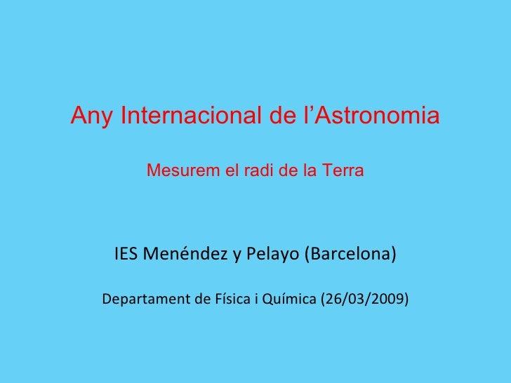 Any Internacional de l'Astronomia Mesurem el radi de la Terra IES Menéndez y Pelayo (Barcelona) Departament de Física i Qu...