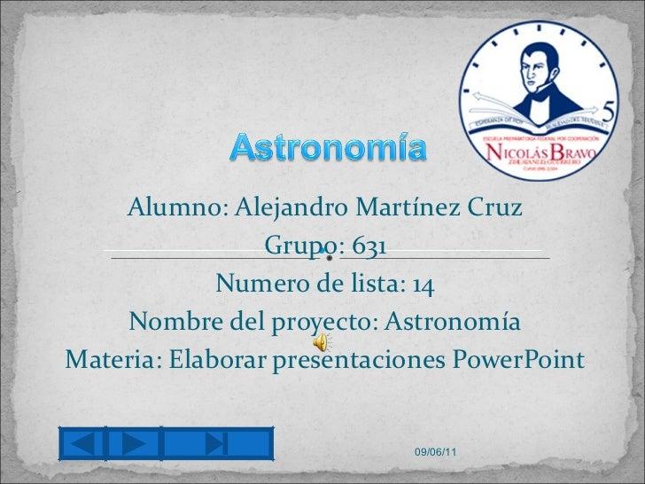 Alumno: Alejandro Martínez Cruz Grupo: 631 Numero de lista: 14 Nombre del proyecto: Astronomía Materia: Elaborar presentac...