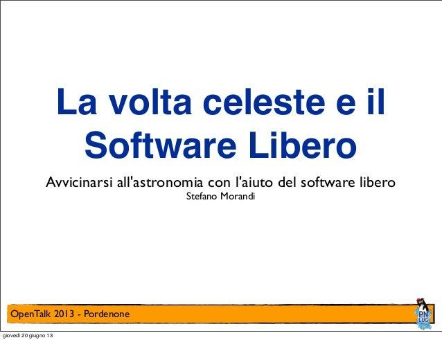 OpenTalk 2013 - PordenoneLa volta celeste e ilSoftware LiberoAvvicinarsi allastronomia con laiuto del software liberoStefa...