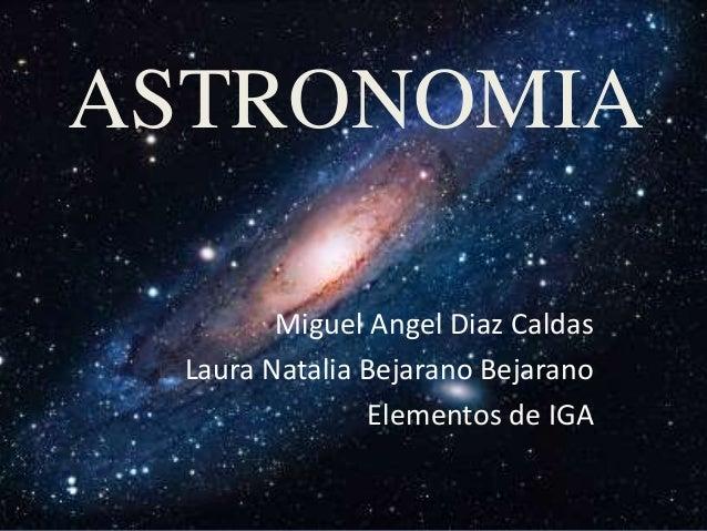 ASTRONOMIA Miguel Angel Diaz Caldas Laura Natalia Bejarano Bejarano Elementos de IGA