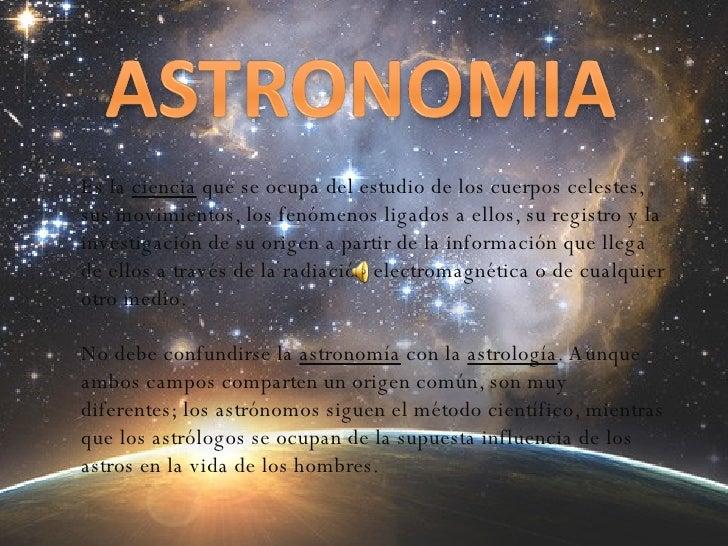 Es la  ciencia  que se ocupa del estudio de los cuerpos celestes, sus movimientos, los fenómenos ligados a ellos, su regis...