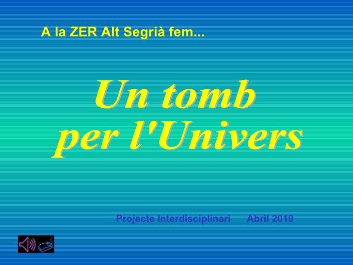 Un tomb per l'Univers Projecte Interdisciplinari  Abril 2010 A la ZER Alt Segrià fem...