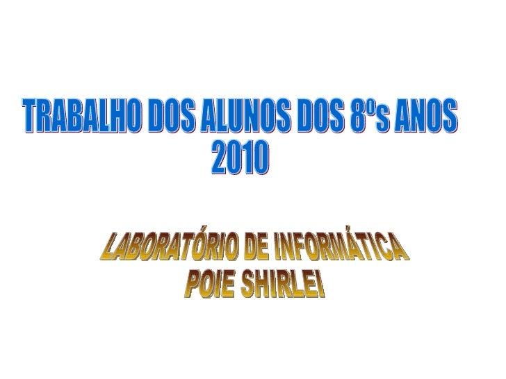 TRABALHO DOS ALUNOS DOS 8ºs ANOS  2010 LABORATÓRIO DE INFORMÁTICA POIE SHIRLEI