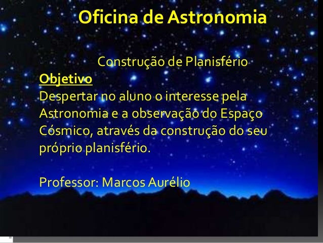 Oficina de Astronomia Construção de Planisfério Objetivo Despertar no aluno o interesse pela Astronomia e a observação do ...