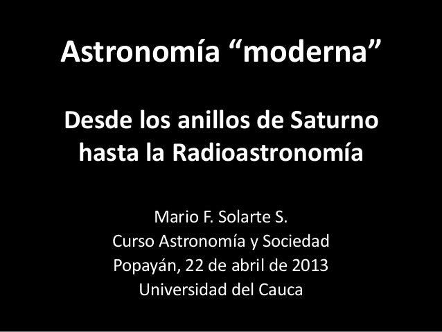 """Astronomía """"moderna""""Desde los anillos de Saturnohasta la RadioastronomíaMario F. Solarte S.Curso Astronomía y SociedadPopa..."""