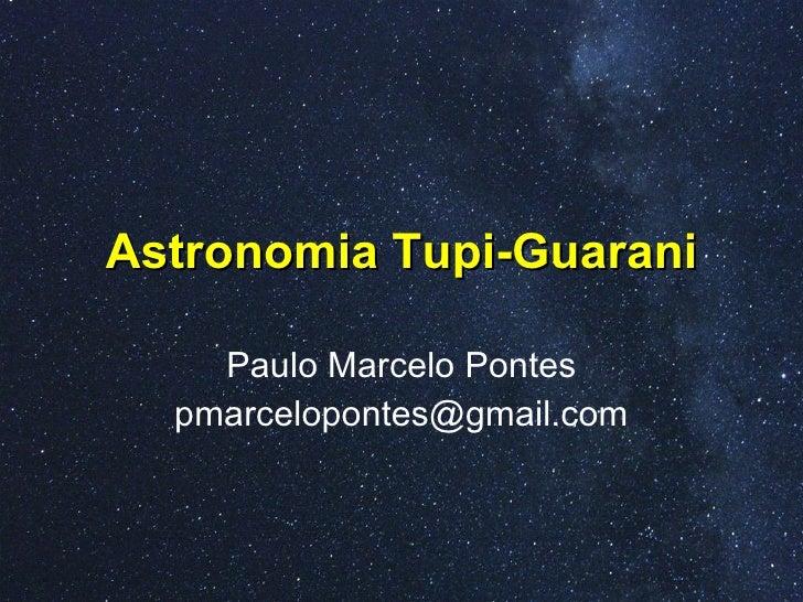 Astronomia Tupi-Guarani Paulo Marcelo Pontes [email_address]
