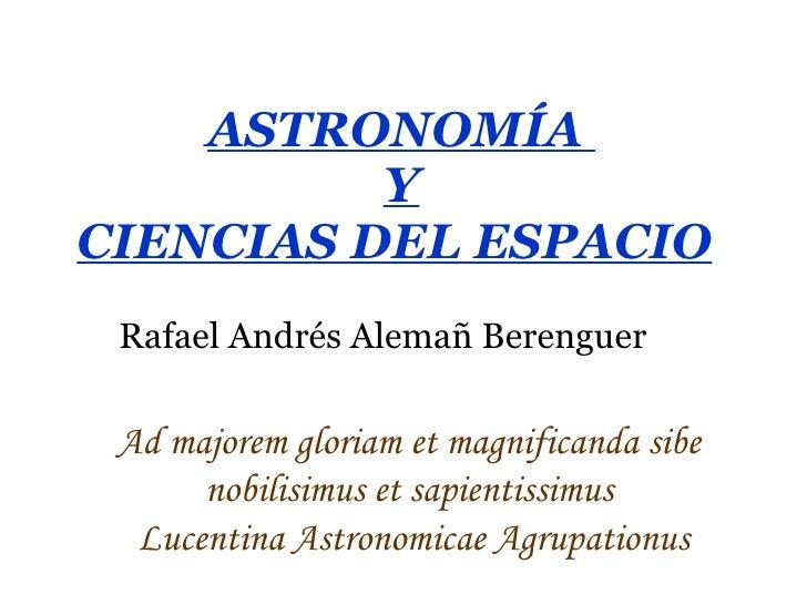 ASTRONOMÍA  Y CIENCIAS DEL ESPACIO   Rafael Andrés Alemañ Berenguer Ad majorem gloriam et magnificanda sibe  nobilisimus e...
