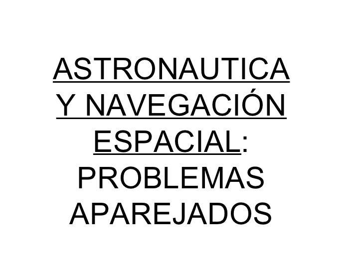 ASTRONAUTICA Y NAVEGACIÓN ESPACIAL : PROBLEMAS APAREJADOS