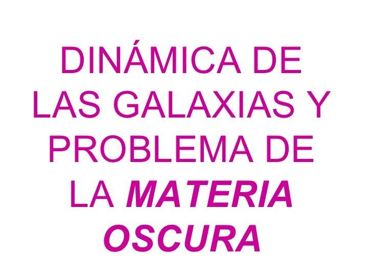 DINÁMICA DE LAS GALAXIAS Y PROBLEMA DE LA  MATERIA OSCURA
