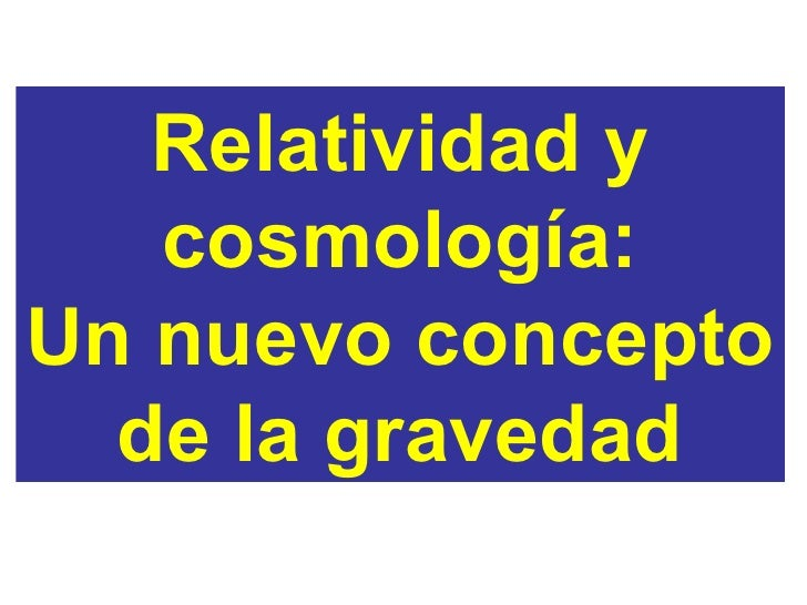 Relatividad y cosmología: Un nuevo concepto de la gravedad