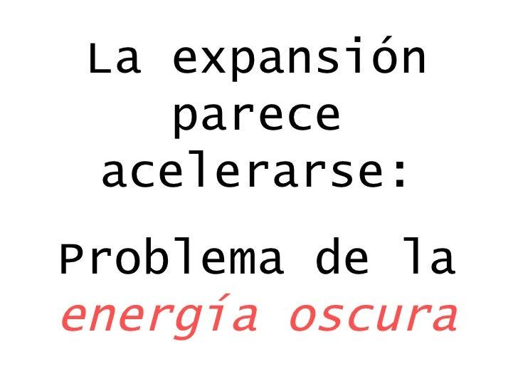 La expansión parece acelerarse: Problema de la  energía oscura