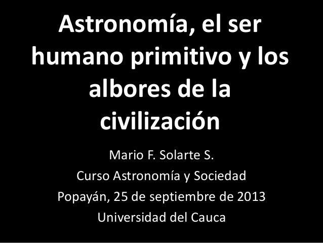 Astronomía, el ser humano primitivo y los albores de la civilización Mario F. Solarte S. Curso Astronomía y Sociedad Popay...