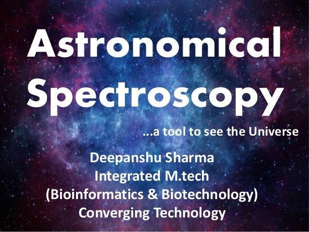 Astronomical Spectroscopy Deepanshu Sharma Integrated M.tech (Bioinformatics & Biotechnology) Converging Technology ...a t...