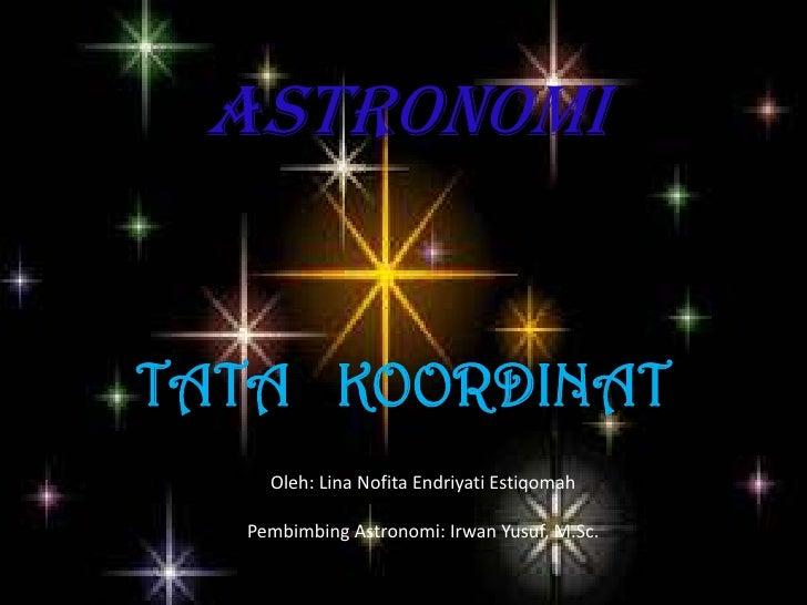 ASTRONOMITATA KOORDINAT    Oleh: Lina Nofita Endriyati Estiqomah  Pembimbing Astronomi: Irwan Yusuf, M.Sc.