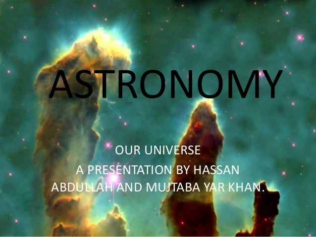 ASTRONOMY         OUR UNIVERSE   A PRESENTATION BY HASSANABDULLAH AND MUJTABA YAR KHAN.