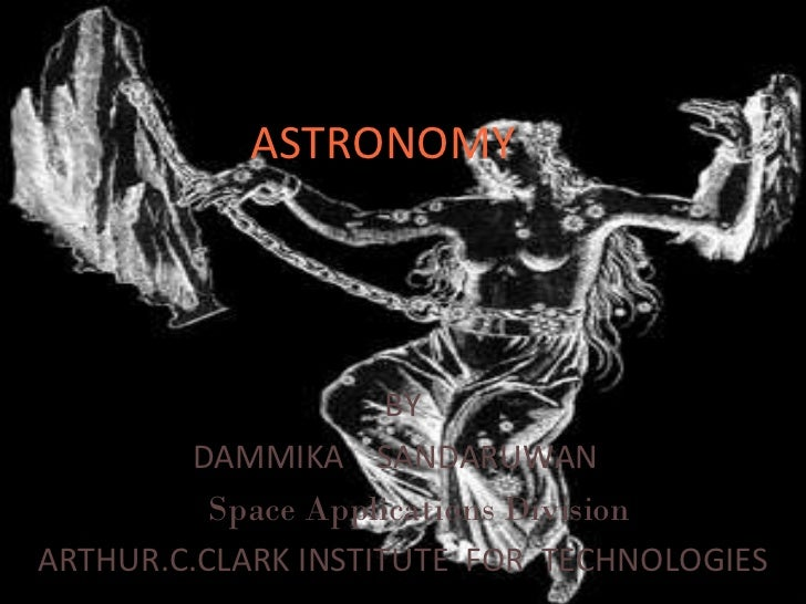 ASTRONOMY BY DAMMIKA  SANDARUWAN  Space Applications Division  ARTHUR.C.CLARK INSTITUTE  FOR  TECHNOLOGIES