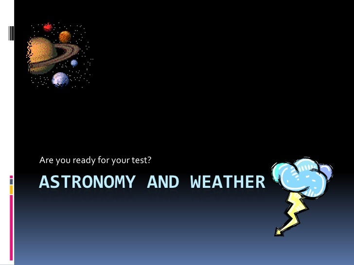 Are you ready for your test?ASTRONOMY AND WEATHER