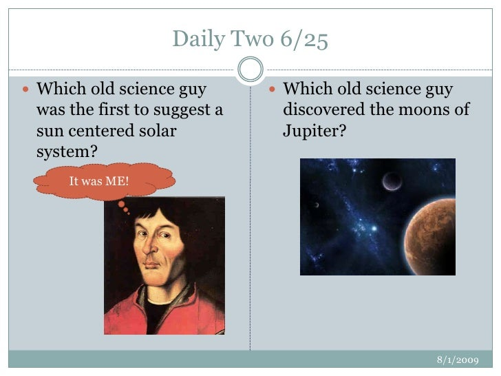 Daily Two 6/25<br />7/2/2009<br />Which old science guy was the first to suggest a sun centered solar system?<br />Which o...