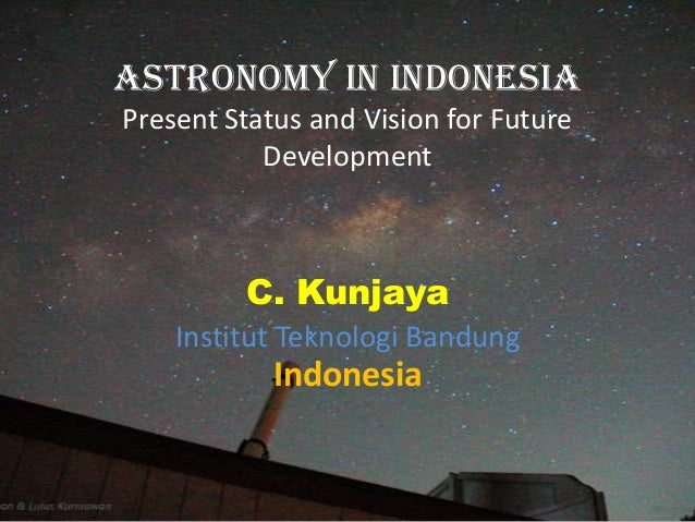 Astronomy In IndonesiaPresent Status and Vision for Future           Development         C. Kunjaya    Institut Teknologi ...