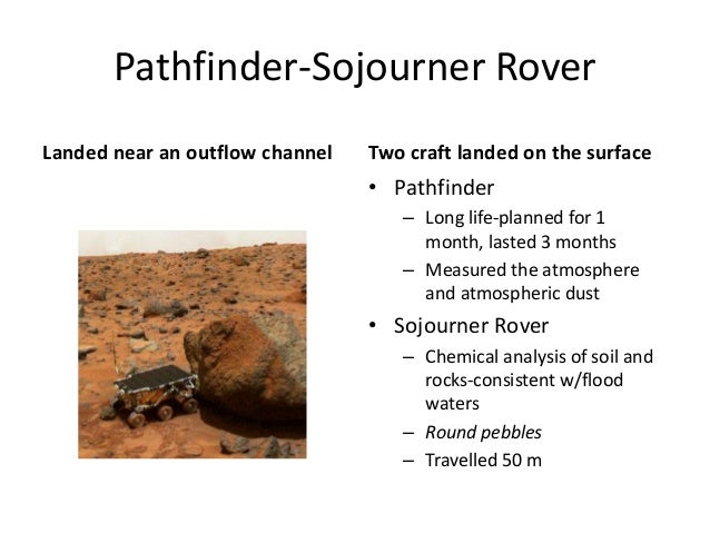 Pathfinder-Sojourner Rover Landed near an outflow channel Two craft landed on the surface • Pathfinder – Long life-planned...