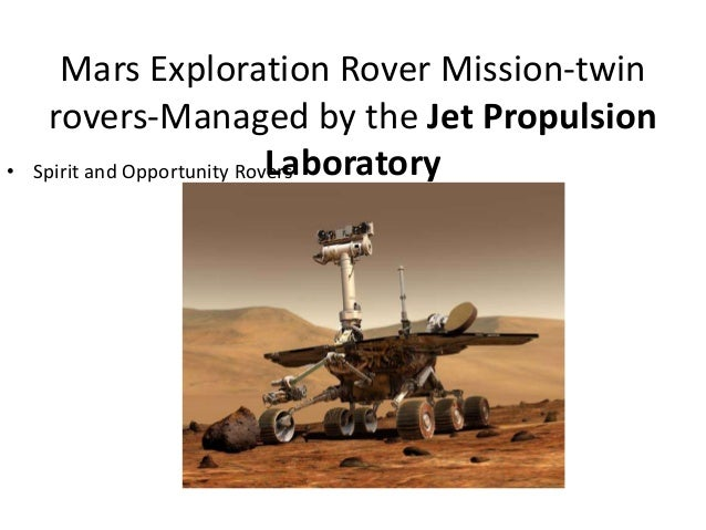 Mars Exploration Rover Mission-twin rovers-Managed by the Jet Propulsion Laboratory• Spirit and Opportunity Rovers
