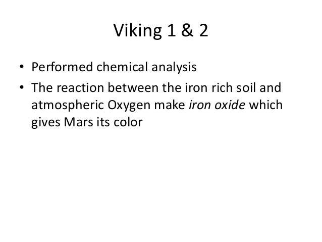 Viking 1 & 2 • Performed chemical analysis • The reaction between the iron rich soil and atmospheric Oxygen make iron oxid...
