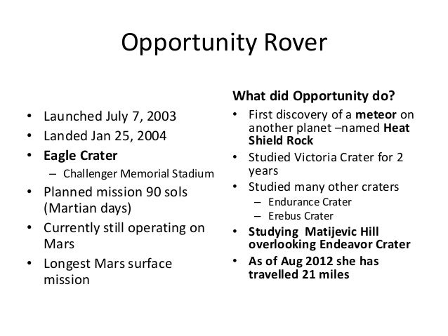 Opportunity Rover What did Opportunity do? • Launched July 7, 2003 • Landed Jan 25, 2004 • Eagle Crater – Challenger Memor...