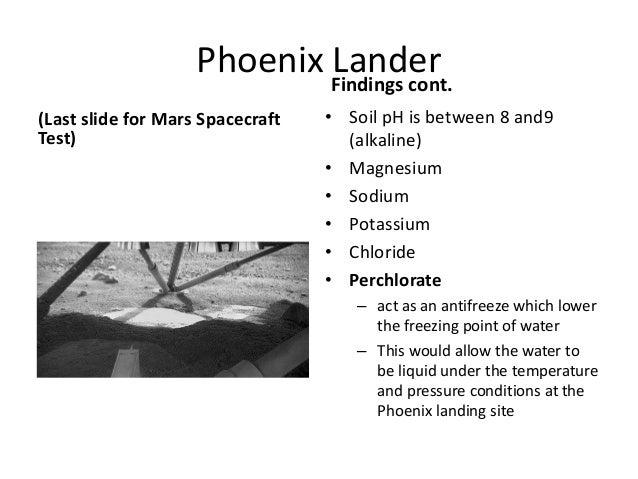 Phoenix Lander (Last slide for Mars Spacecraft Test) Findings cont. • Soil pH is between 8 and9 (alkaline) • Magnesium • S...