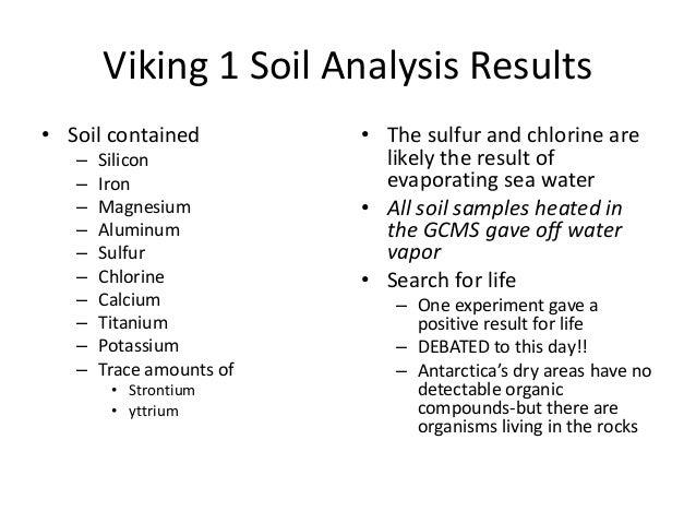 Viking 1 Soil Analysis Results • Soil contained – Silicon – Iron – Magnesium – Aluminum – Sulfur – Chlorine – Calcium – Ti...