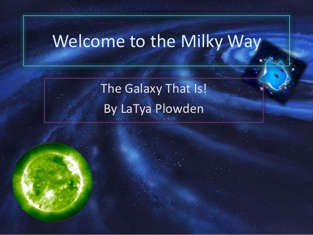 Welcome to the Milky Way     The Galaxy That Is!     By LaTya Plowden