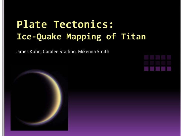 Plate Tectonics:Ice-Quake Mapping of Titan<br />James Kuhn, Caralee Starling, Mikenna Smith<br />