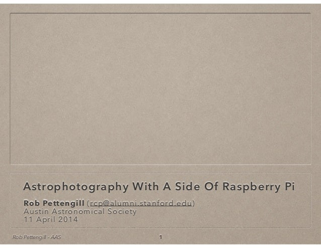 Rob Pettengill - AAS Astrophotography With A Side Of Raspberry Pi Rob Pettengill (rcp@alumni.stanford.edu) Austin Astronom...