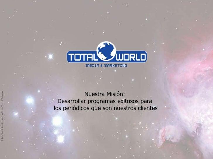 ® Total World Company. Nuestra Misión:  Desarrollar programas exitosos para  los periódicos que son nuestros clientes ® Cr...