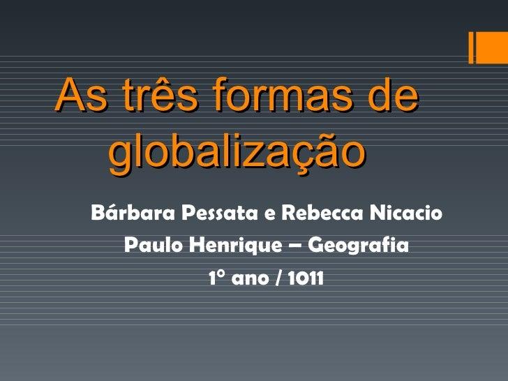 As três formas de globalização Bárbara Pessata e Rebecca Nicacio Paulo Henrique – Geografia 1° ano / 1011