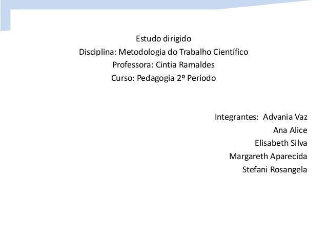 Estudo dirigido  Disciplina: Metodologia do Trabalho Científico  Professora: Cintia Ramaldes  Curso: Pedagogia 2º Período ...