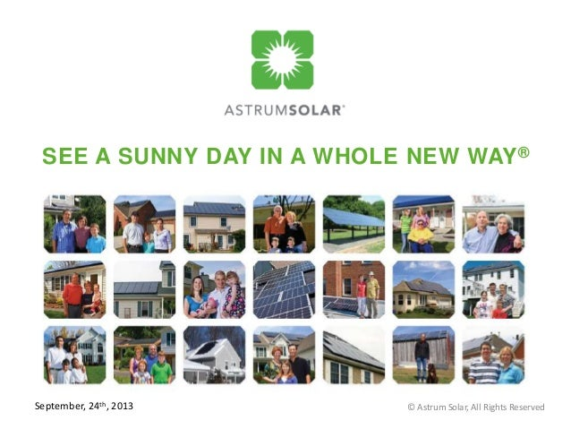 SEE A SUNNY DAY IN A WHOLE NEW WAY® Revision Date: March 25, 2013 © Astrum Solar, All Rights ReservedSeptember, 24th, 2013