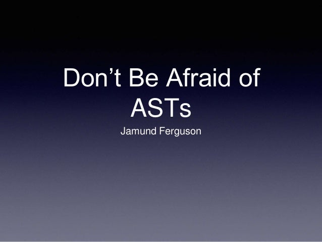 Don't Be Afraid of  ASTs  Jamund Ferguson