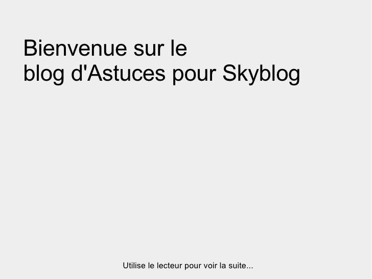 Bienvenue sur le  blog d'Astuces pour Skyblog Utilise le lecteur pour voir la suite...