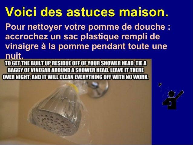 Voici des astuces maison.Pour nettoyer votre pomme de douche :accrochez un sac plastique rempli devinaigre à la pomme pend...
