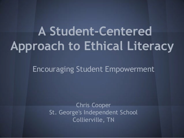 A Student-Centered Approach to Ethical Literacy Encouraging Student Empowerment Chris Cooper St. George's Independent Scho...