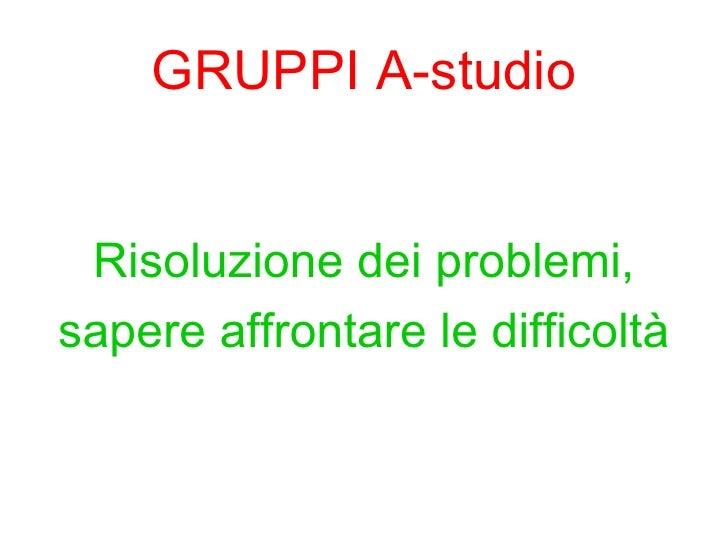 GRUPPI A-studio <ul><li>Risoluzione dei problemi, </li></ul><ul><li>sapere affrontare le difficoltà </li></ul>