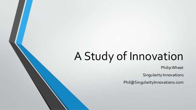 A Study of Innovation Philip Wheat Singularity Innovations Phil@SingularityInnovations.com