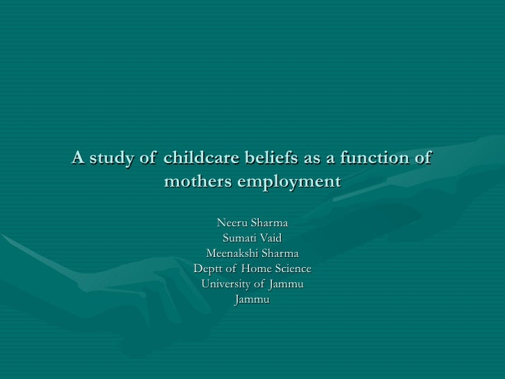 A study of childcare beliefs as a function of            mothers employment                    Neeru Sharma               ...