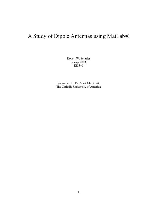A Study of Dipole Antennas using MatLab®  Robert W. Schuler Spring 2003 EE 540  Submitted to: Dr. Mark Mirotznik The Catho...