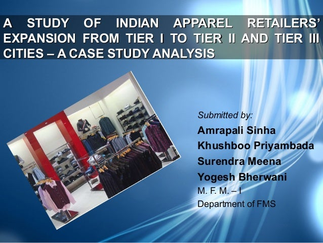 A STUDY OF INDIAN APPAREL RETAILERS' EXPANSION FROM TIER I TO TIER II AND TIER III CITIES – A CASE STUDY ANALYSIS  Submitt...