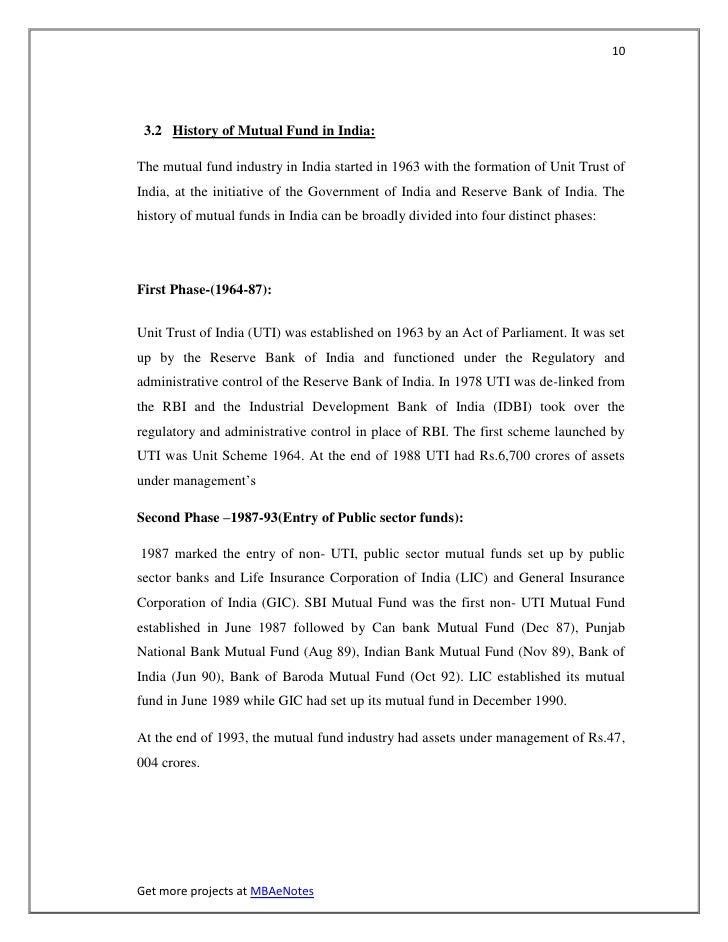10 3.2 History of Mutual Fund in India:The mutual fund industry in India started in 1963 with the formation of Unit Trust ...