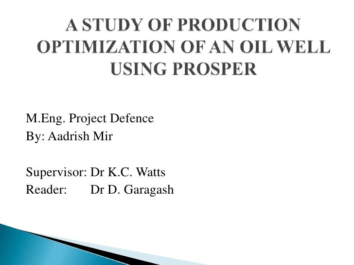 A STUDY OF PRODUCTION OPTIMIZATION OF AN OIL WELL USING PROSPER<br />M.Eng. Project Defence<br />By: AadrishMir<br />Super...