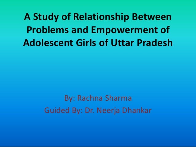 A Study of Relationship Between Problems and Empowerment of Adolescent Girls of Uttar Pradesh  By: Rachna Sharma Guided By...